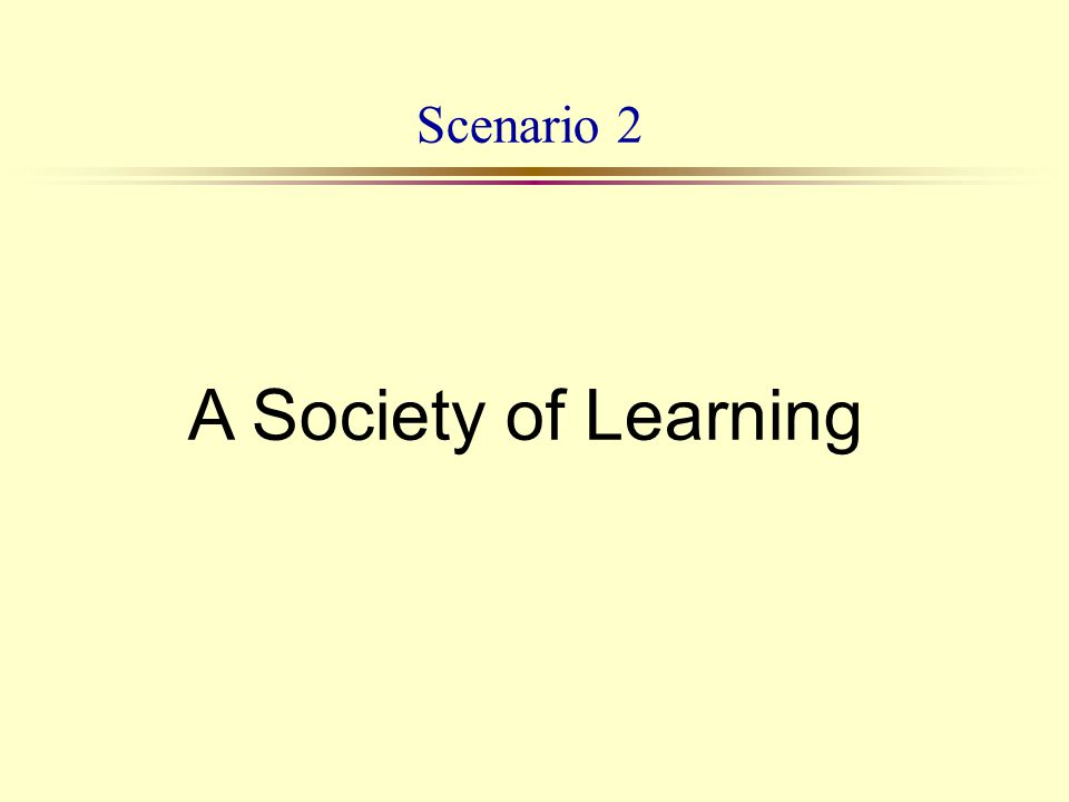 Scenario 2 A Society of Learning