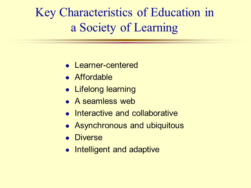 Key Characteristics of Education in a Society of Learning l Learner-centered l Affordable l Lifelong learning l A seamless web l Interactive and colla