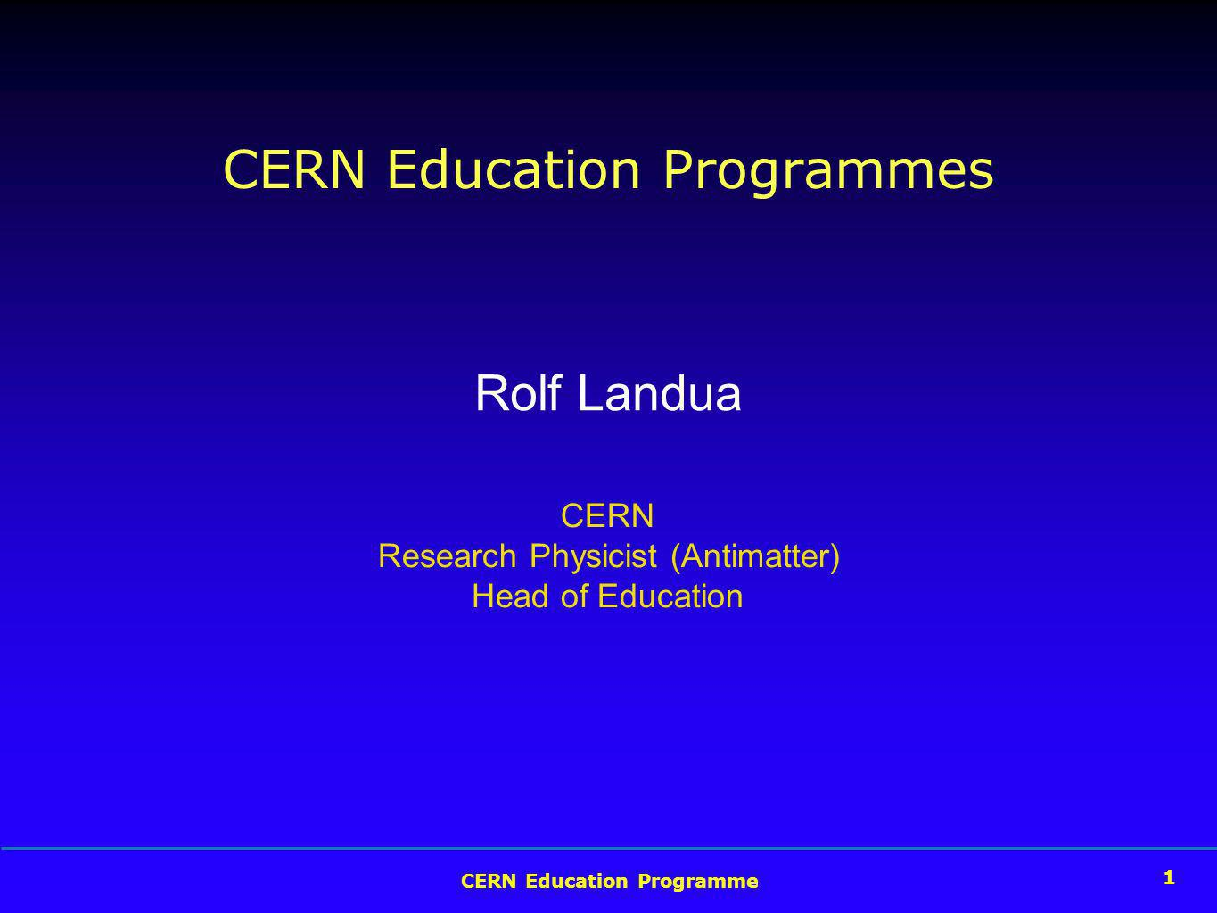 CERN Education Programme 1 CERN Education Programmes Rolf Landua CERN Research Physicist (Antimatter) Head of Education