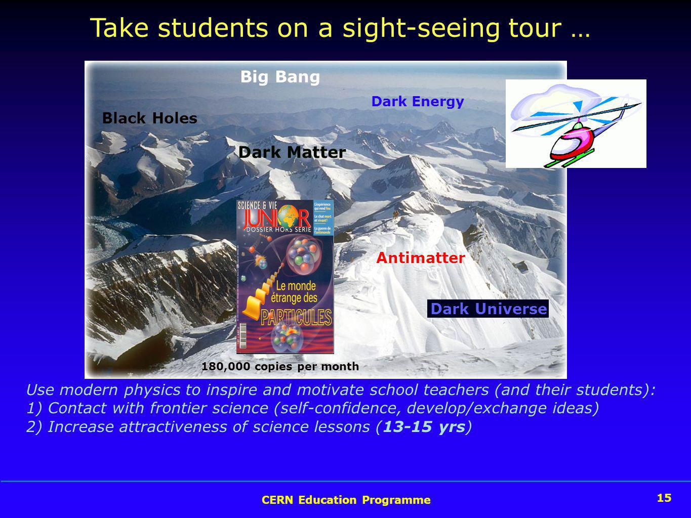 CERN Education Programme 15 Take students on a sight-seeing tour … Use modern physics to inspire and motivate school teachers (and their students): 1) Contact with frontier science (self-confidence, develop/exchange ideas) 2) Increase attractiveness of science lessons (13-15 yrs) Big Bang Antimatter Dark Matter Black Holes Dark Energy Dark Universe 180,000 copies per month