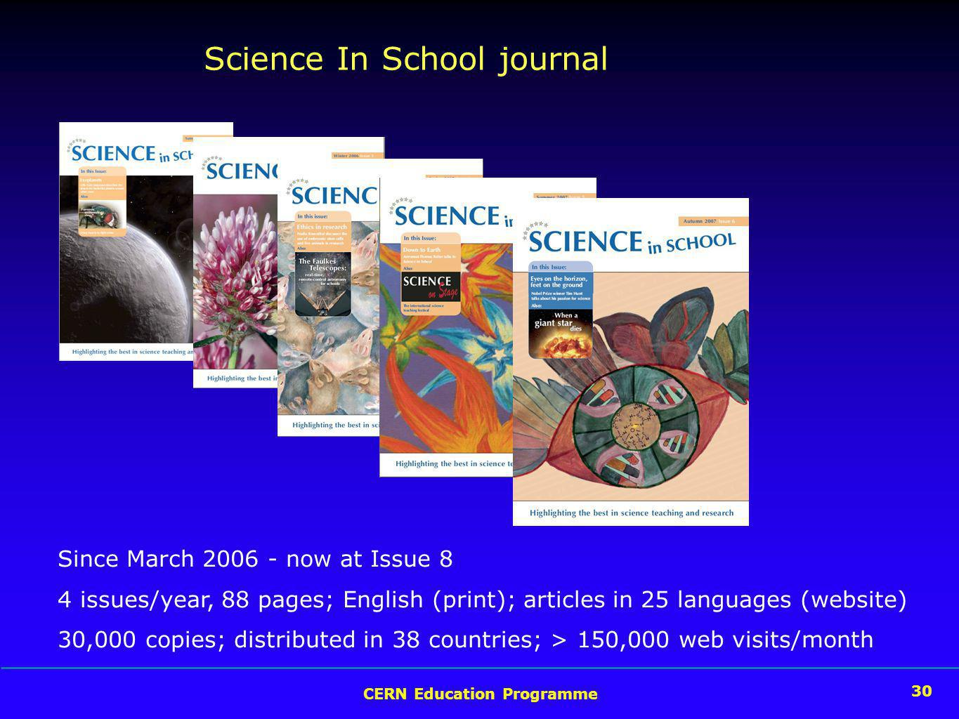 30 CERN Education Programme 30 Science In School journal Since March now at Issue 8 4 issues/year, 88 pages; English (print); articles in 25 languages (website) 30,000 copies; distributed in 38 countries; > 150,000 web visits/month