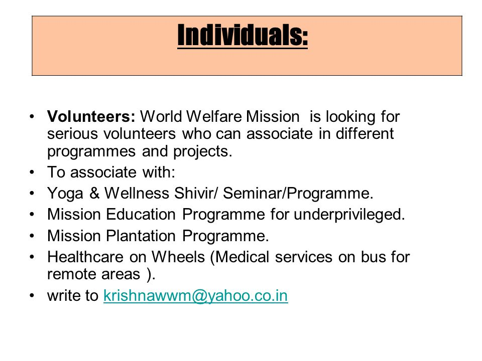 Individuals: Volunteers: World Welfare Mission is looking for serious volunteers who can associate in different programmes and projects.