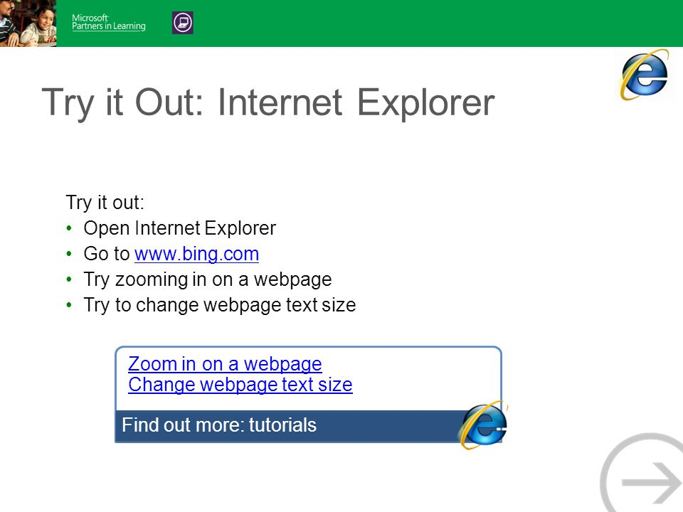 Try it Out: Internet Explorer Try it out: Open Internet Explorer Go to www.bing.comwww.bing.com Try zooming in on a webpage Try to change webpage text size Zoom in on a webpage Change webpage text size Find out more: tutorials