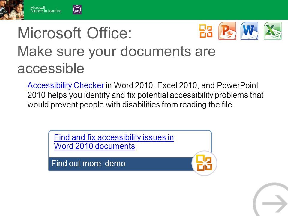Microsoft Office: Make sure your documents are accessible Accessibility CheckerAccessibility Checker in Word 2010, Excel 2010, and PowerPoint 2010 helps you identify and fix potential accessibility problems that would prevent people with disabilities from reading the file.
