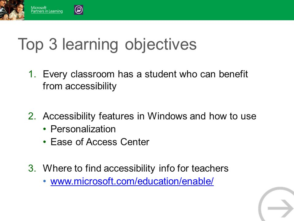 Top 3 learning objectives 1.Every classroom has a student who can benefit from accessibility 2.Accessibility features in Windows and how to use Personalization Ease of Access Center 3.Where to find accessibility info for teachers www.microsoft.com/education/enable/