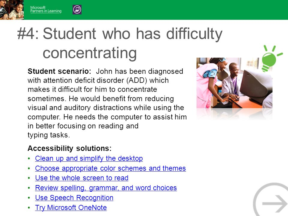#4:Student who has difficulty concentrating Student scenario: John has been diagnosed with attention deficit disorder (ADD) which makes it difficult for him to concentrate sometimes.