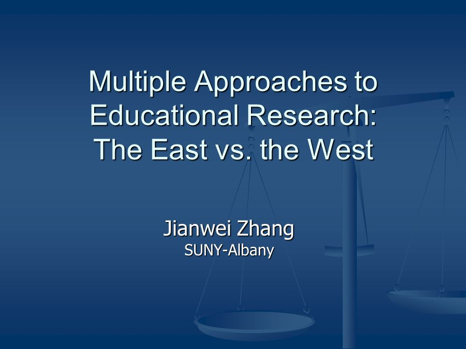 Multiple Approaches to Educational Research: The East vs. the West Jianwei Zhang SUNY-Albany