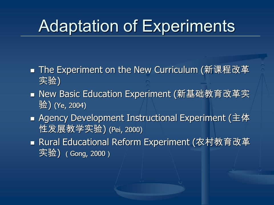 Adaptation of Experiments The Experiment on the New Curriculum ( ) The Experiment on the New Curriculum ( ) New Basic Education Experiment ( ) (Ye, 2004) New Basic Education Experiment ( ) (Ye, 2004) Agency Development Instructional Experiment ( ) (Pei, 2000) Agency Development Instructional Experiment ( ) (Pei, 2000) Rural Educational Reform Experiment ( ) Gong, 2000 Rural Educational Reform Experiment ( ) Gong, 2000