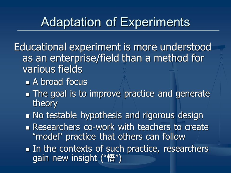 Adaptation of Experiments Educational experiment is more understood as an enterprise/field than a method for various fields A broad focus A broad focus The goal is to improve practice and generate theory The goal is to improve practice and generate theory No testable hypothesis and rigorous design No testable hypothesis and rigorous design Researchers co-work with teachers to create model practice that others can follow Researchers co-work with teachers to create model practice that others can follow In the contexts of such practice, researchers gain new insight ( ) In the contexts of such practice, researchers gain new insight ( )