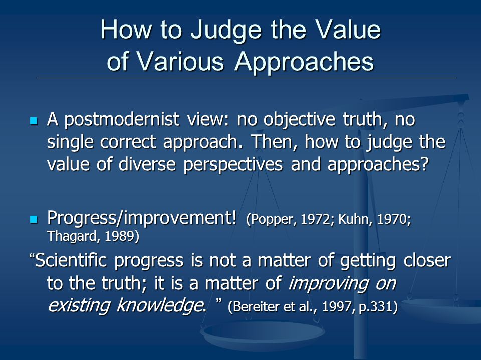 How to Judge the Value of Various Approaches A postmodernist view: no objective truth, no single correct approach.