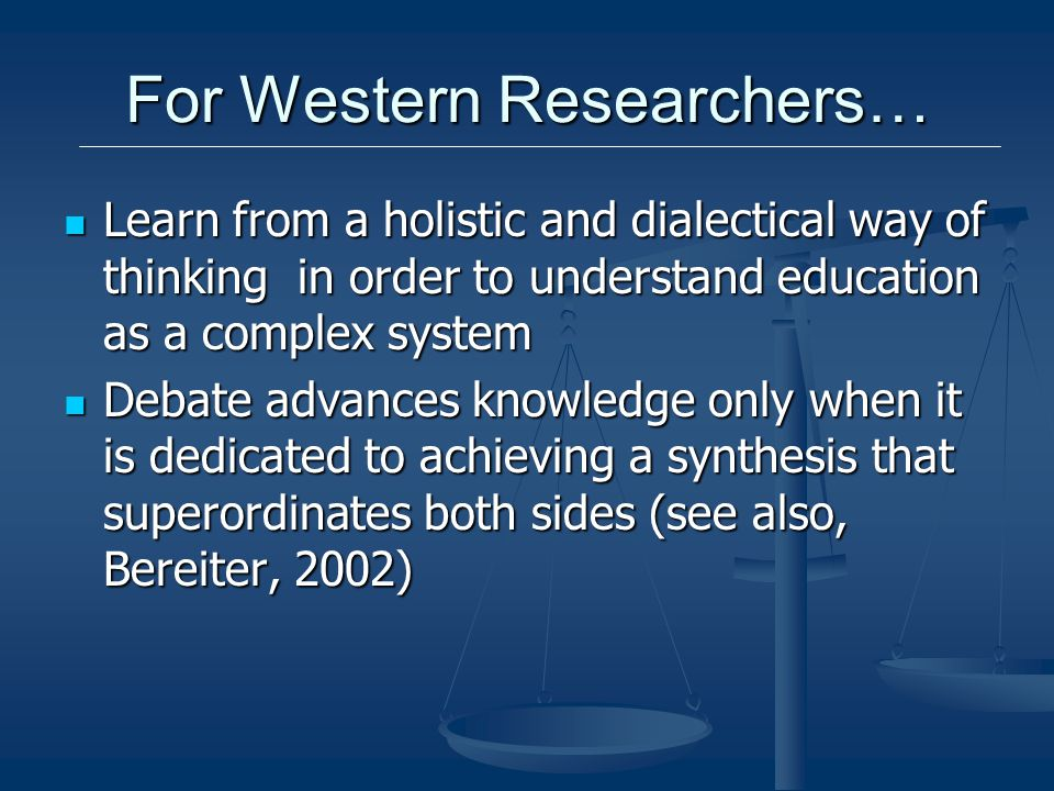 For Western Researchers… Learn from a holistic and dialectical way of thinking in order to understand education as a complex system Learn from a holistic and dialectical way of thinking in order to understand education as a complex system Debate advances knowledge only when it is dedicated to achieving a synthesis that superordinates both sides (see also, Bereiter, 2002) Debate advances knowledge only when it is dedicated to achieving a synthesis that superordinates both sides (see also, Bereiter, 2002)
