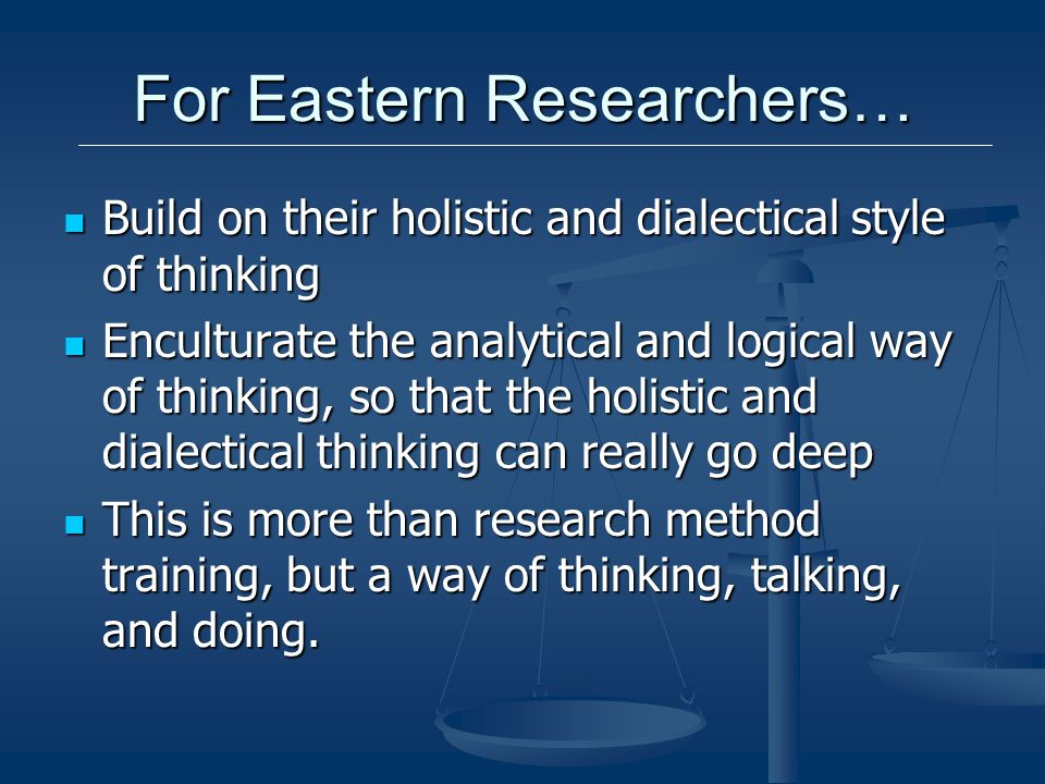 For Eastern Researchers… Build on their holistic and dialectical style of thinking Build on their holistic and dialectical style of thinking Enculturate the analytical and logical way of thinking, so that the holistic and dialectical thinking can really go deep Enculturate the analytical and logical way of thinking, so that the holistic and dialectical thinking can really go deep This is more than research method training, but a way of thinking, talking, and doing.