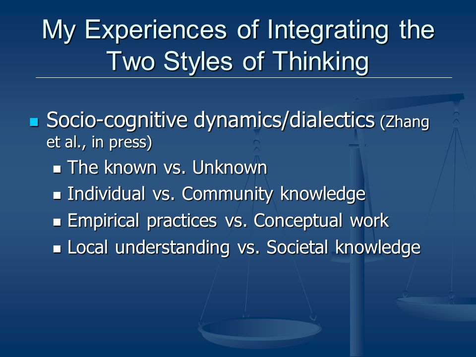My Experiences of Integrating the Two Styles of Thinking Socio-cognitive dynamics/dialectics (Zhang et al., in press) Socio-cognitive dynamics/dialectics (Zhang et al., in press) The known vs.