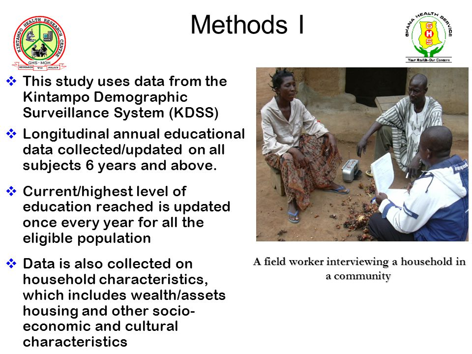 Methods I This study uses data from the Kintampo Demographic Surveillance System (KDSS) Longitudinal annual educational data collected/updated on all