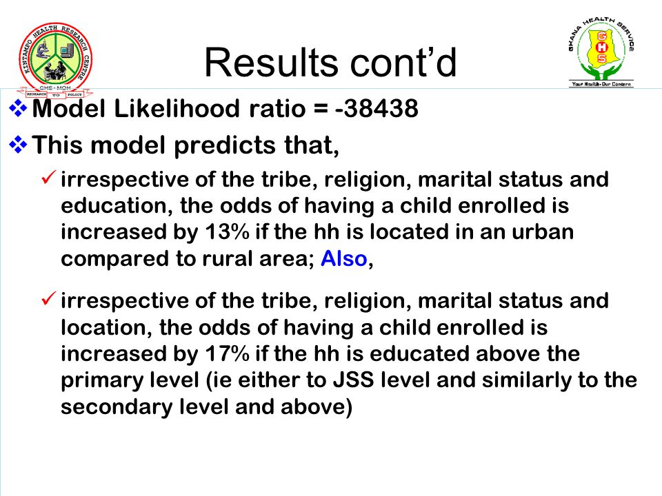 Results contd Model Likelihood ratio = -38438 This model predicts that, irrespective of the tribe, religion, marital status and education, the odds of having a child enrolled is increased by 13% if the hh is located in an urban compared to rural area; Also, irrespective of the tribe, religion, marital status and location, the odds of having a child enrolled is increased by 17% if the hh is educated above the primary level (ie either to JSS level and similarly to the secondary level and above)