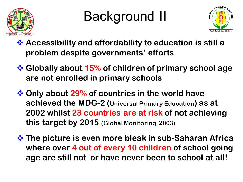 Background II Accessibility and affordability to education is still a problem despite governments efforts Globally about 15% of children of primary school age are not enrolled in primary schools Only about 29% of countries in the world have achieved the MDG-2 ( Universal Primary Education ) as at 2002 whilst 23 countries are at risk of not achieving this target by 2015 (Global Monitoring, 2003) The picture is even more bleak in sub-Saharan Africa where over 4 out of every 10 children of school going age are still not or have never been to school at all!