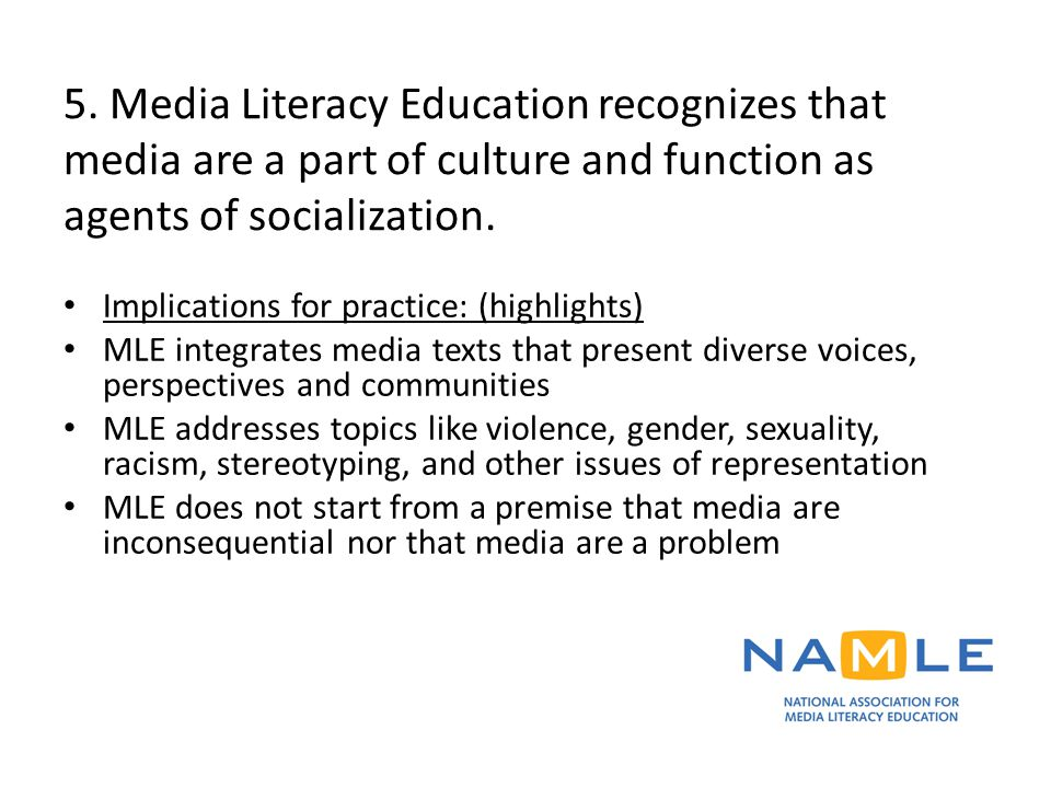 5. Media Literacy Education recognizes that media are a part of culture and function as agents of socialization. Implications for practice: (highlight