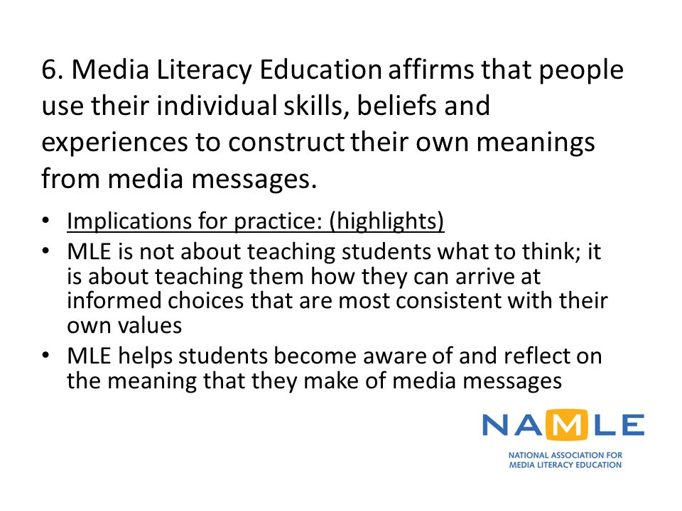 6. Media Literacy Education affirms that people use their individual skills, beliefs and experiences to construct their own meanings from media messag