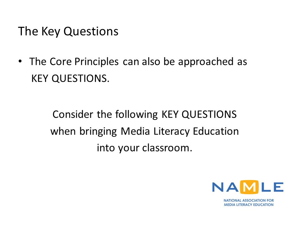 The Key Questions The Core Principles can also be approached as KEY QUESTIONS. Consider the following KEY QUESTIONS when bringing Media Literacy Educa