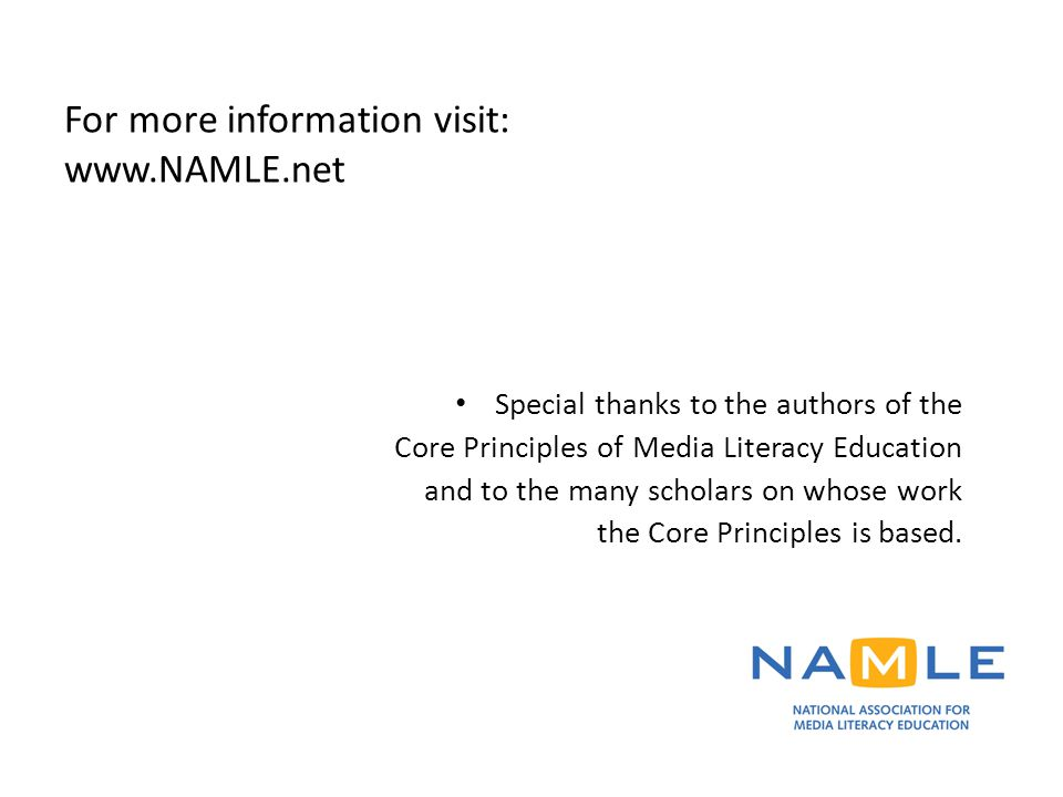 For more information visit: www.NAMLE.net Special thanks to the authors of the Core Principles of Media Literacy Education and to the many scholars on