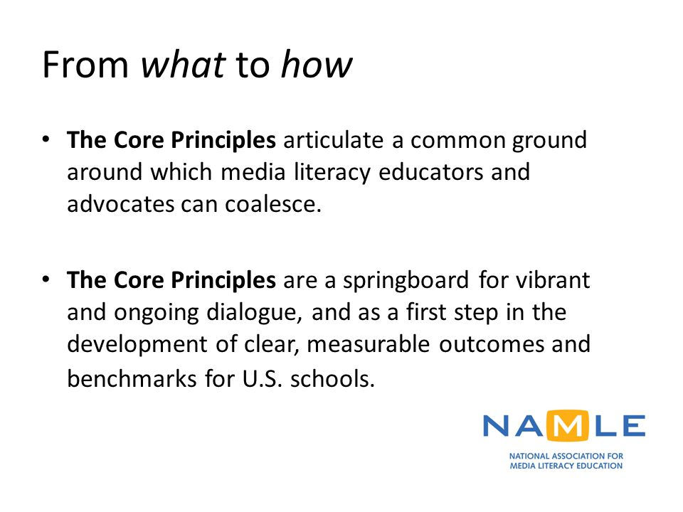 From what to how The Core Principles articulate a common ground around which media literacy educators and advocates can coalesce. The Core Principles