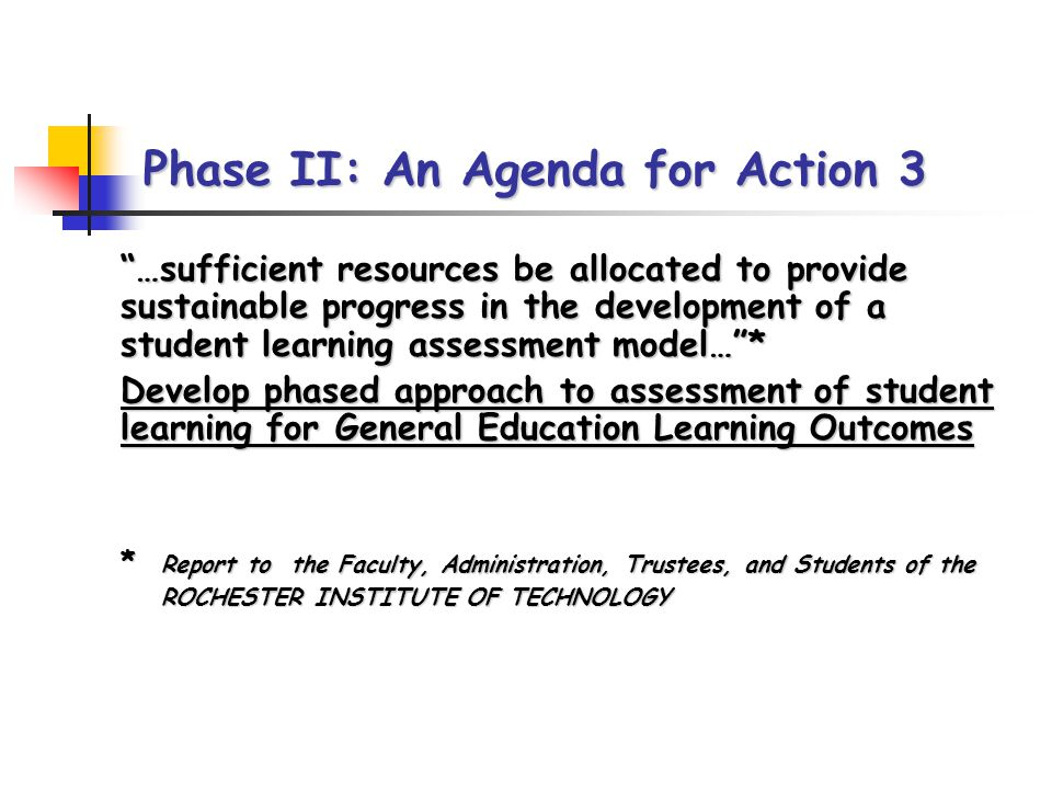 Phase II: An Agenda for Action 3 …sufficient resources be allocated to provide sustainable progress in the development of a student learning assessment model…* …sufficient resources be allocated to provide sustainable progress in the development of a student learning assessment model…* Develop phased approach to assessment of student learning for General Education Learning Outcomes Develop phased approach to assessment of student learning for General Education Learning Outcomes * Report to the Faculty, Administration, Trustees, and Students of the * Report to the Faculty, Administration, Trustees, and Students of the ROCHESTER INSTITUTE OF TECHNOLOGY ROCHESTER INSTITUTE OF TECHNOLOGY