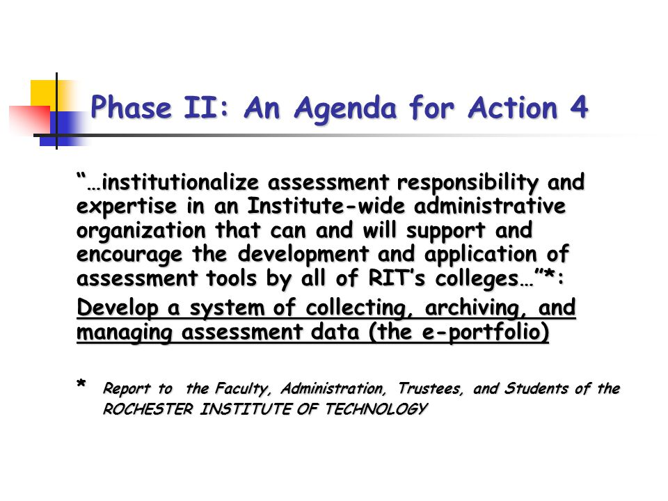 Phase II: An Agenda for Action 4 …institutionalize assessment responsibility and expertise in an Institute-wide administrative organization that can and will support and encourage the development and application of assessment tools by all of RITs colleges…*: …institutionalize assessment responsibility and expertise in an Institute-wide administrative organization that can and will support and encourage the development and application of assessment tools by all of RITs colleges…*: Develop a system of collecting, archiving, and managing assessment data (the e-portfolio) Develop a system of collecting, archiving, and managing assessment data (the e-portfolio) * Report to the Faculty, Administration, Trustees, and Students of the * Report to the Faculty, Administration, Trustees, and Students of the ROCHESTER INSTITUTE OF TECHNOLOGY ROCHESTER INSTITUTE OF TECHNOLOGY
