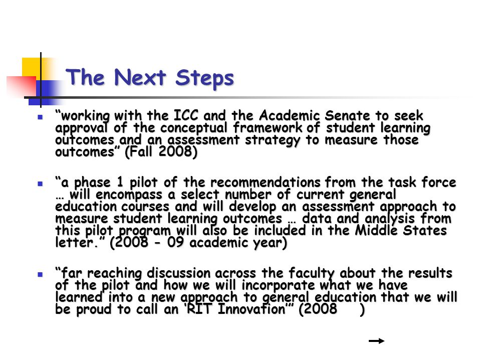 The Next Steps working with the ICC and the Academic Senate to seek approval of the conceptual framework of student learning outcomes and an assessment strategy to measure those outcomes (Fall 2008) working with the ICC and the Academic Senate to seek approval of the conceptual framework of student learning outcomes and an assessment strategy to measure those outcomes (Fall 2008) a phase 1 pilot of the recommendations from the task force … will encompass a select number of current general education courses and will develop an assessment approach to measure student learning outcomes … data and analysis from this pilot program will also be included in the Middle States letter.