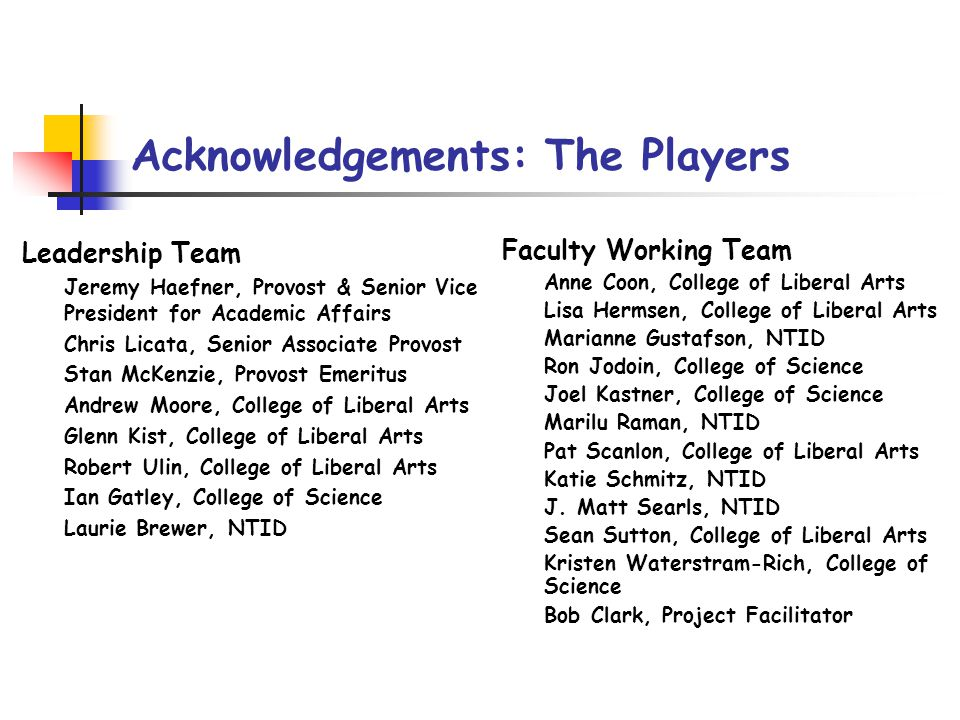 Acknowledgements: The Players Leadership Team Jeremy Haefner, Provost & Senior Vice President for Academic Affairs Chris Licata, Senior Associate Provost Stan McKenzie, Provost Emeritus Andrew Moore, College of Liberal Arts Glenn Kist, College of Liberal Arts Robert Ulin, College of Liberal Arts Ian Gatley, College of Science Laurie Brewer, NTID Faculty Working Team Anne Coon, College of Liberal Arts Lisa Hermsen, College of Liberal Arts Marianne Gustafson, NTID Ron Jodoin, College of Science Joel Kastner, College of Science Marilu Raman, NTID Pat Scanlon, College of Liberal Arts Katie Schmitz, NTID J.