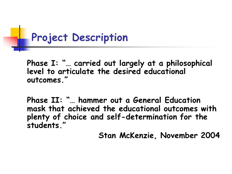 Project Chronology Winter 2004 - 2005: Stan McKenzie initiates review Spring 2005: Project Exploration/Definition Summer 2005: Academic Council project review/endorsement Fall 2005: Faculty (CLA, COS, NTID) team recruited Fall 2005 - Summer 2006: Phase I: RIT General Education Conceptualization General Education Learning Outcomes Assessment Criteria October - December 2006: Community review of Phase I Draft White Paper Spring 2007: Faculty Team review, assessment, incorporation of community feedback Summer 2007 - Spring 2008 Phase II: Concept Implementation: An Agenda for Action August 2008: Draft White Paper to Jeremy Haefner