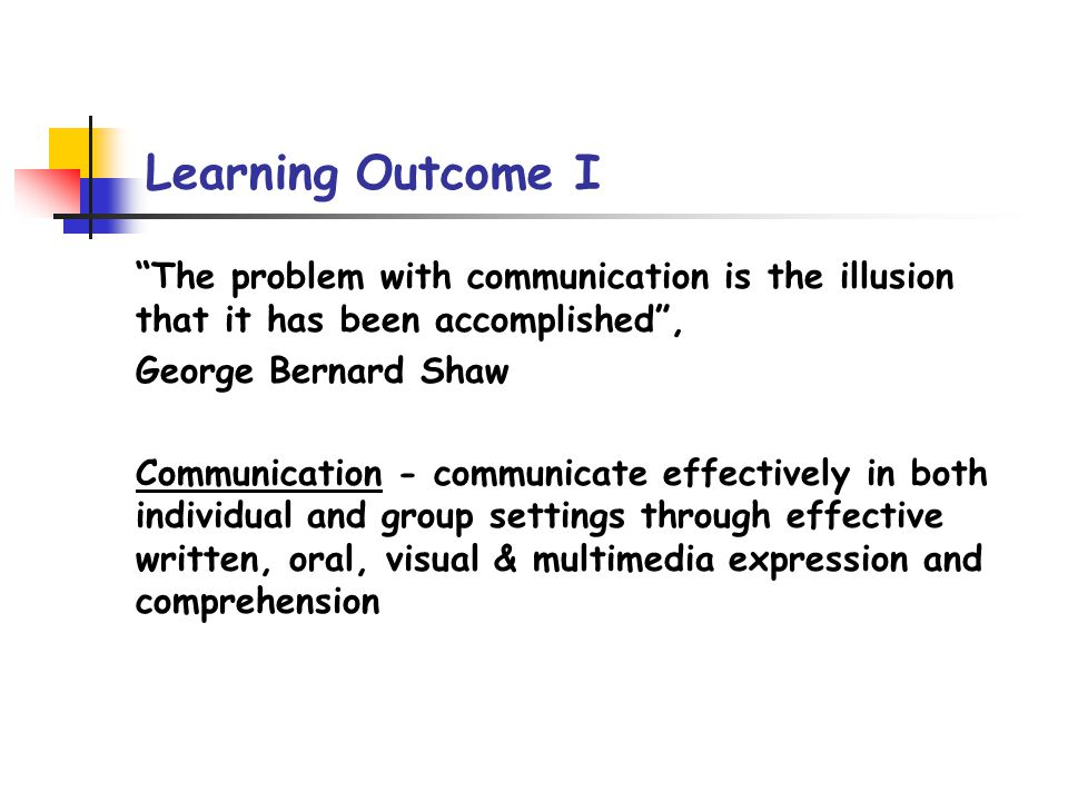 Learning Outcome I The problem with communication is the illusion that it has been accomplished, George Bernard Shaw Communication - communicate effectively in both individual and group settings through effective written, oral, visual & multimedia expression and comprehension