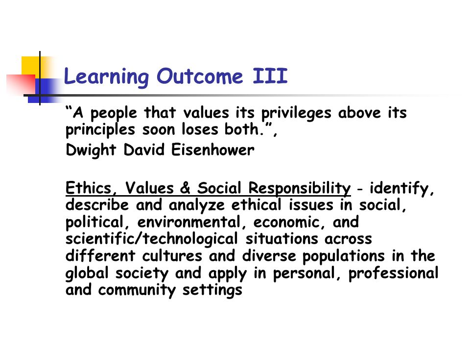 Learning Outcome III A people that values its privileges above its principles soon loses both., Dwight David Eisenhower Ethics, Values & Social Responsibility - identify, describe and analyze ethical issues in social, political, environmental, economic, and scientific/technological situations across different cultures and diverse populations in the global society and apply in personal, professional and community settings