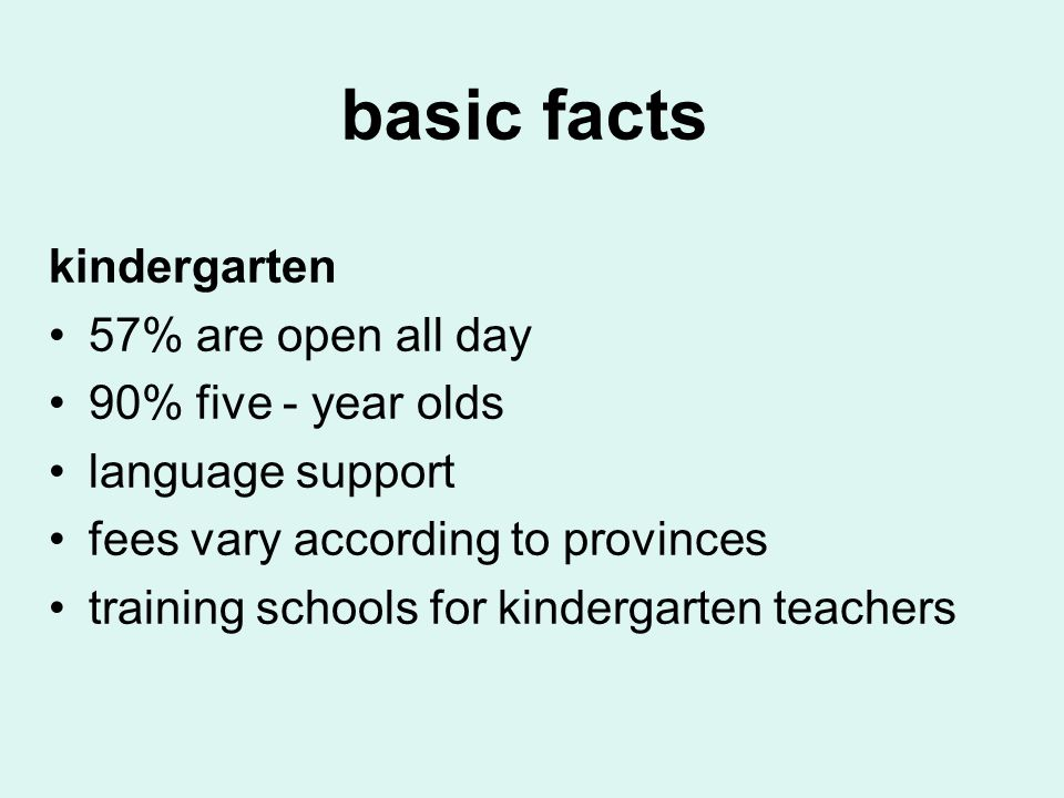 basic facts kindergarten 57% are open all day 90% five - year olds language support fees vary according to provinces training schools for kindergarten