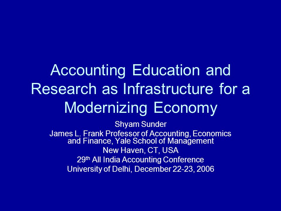 Shyam Sunder: Accounting as Infrastructure 2 An Overview Importance of infrastructure for modernization of Indian economy Service infrastructure just as important as the physical Accounting is a critical element of service infrastructure for organizations and economy Development, modernization and innovation of all parts: –Financial reporting, management accounting, internal controls, government and not-for-profit accounting, governance, financial analysis, forensic and investigative, internal and external auditing, government financial management, program evaluation In academia, special and immediate attention to curriculum, research, and doctoral education Indian accounting can become the envy of others (just as the software did) if this community is so determined