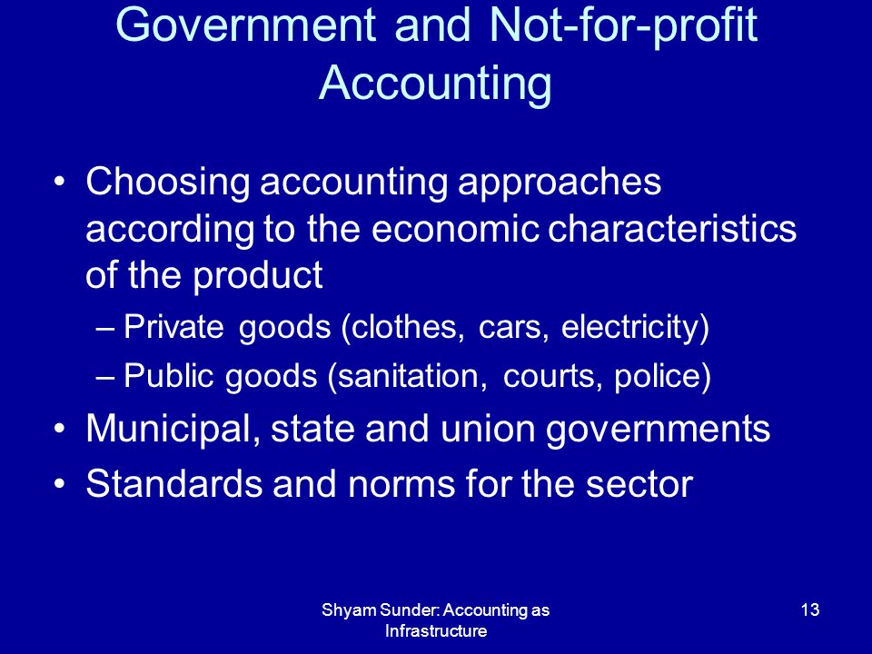 Shyam Sunder: Accounting as Infrastructure 13 Government and Not-for-profit Accounting Choosing accounting approaches according to the economic characteristics of the product –Private goods (clothes, cars, electricity) –Public goods (sanitation, courts, police) Municipal, state and union governments Standards and norms for the sector
