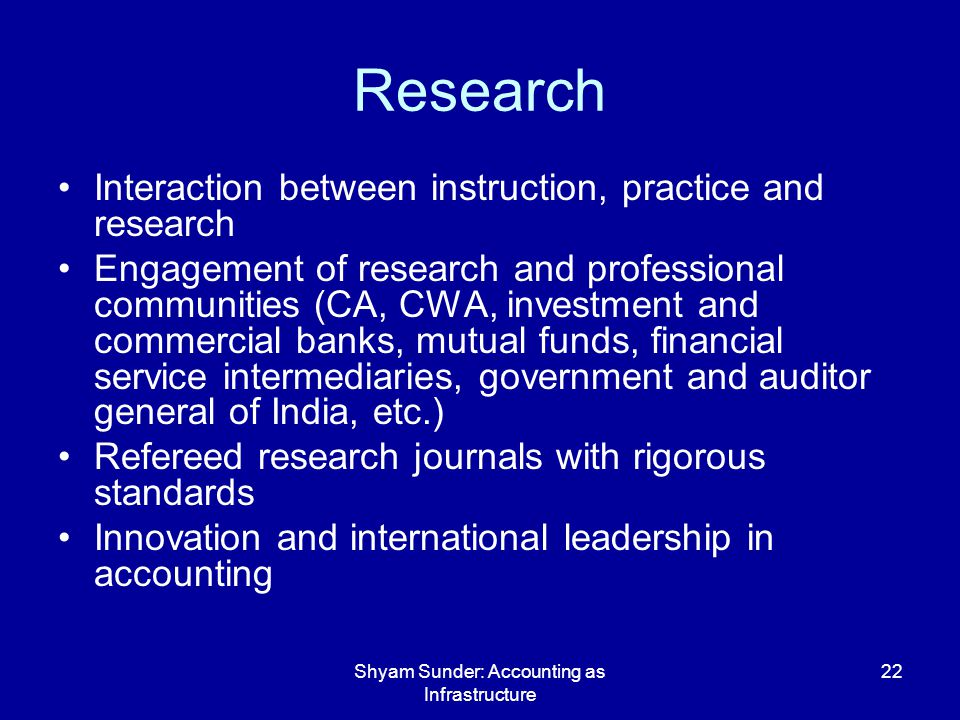 Shyam Sunder: Accounting as Infrastructure 22 Research Interaction between instruction, practice and research Engagement of research and professional communities (CA, CWA, investment and commercial banks, mutual funds, financial service intermediaries, government and auditor general of India, etc.) Refereed research journals with rigorous standards Innovation and international leadership in accounting