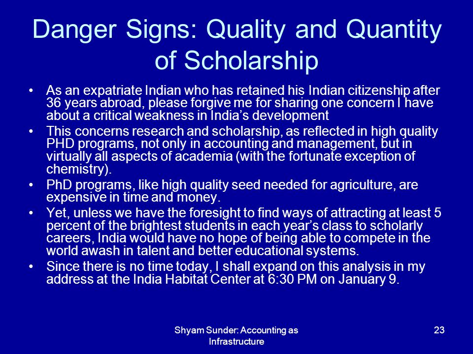 Shyam Sunder: Accounting as Infrastructure 23 Danger Signs: Quality and Quantity of Scholarship As an expatriate Indian who has retained his Indian citizenship after 36 years abroad, please forgive me for sharing one concern I have about a critical weakness in Indias development This concerns research and scholarship, as reflected in high quality PHD programs, not only in accounting and management, but in virtually all aspects of academia (with the fortunate exception of chemistry).