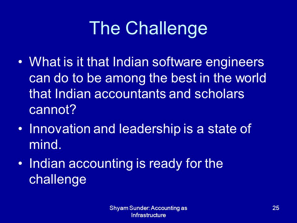 Shyam Sunder: Accounting as Infrastructure 25 The Challenge What is it that Indian software engineers can do to be among the best in the world that Indian accountants and scholars cannot.