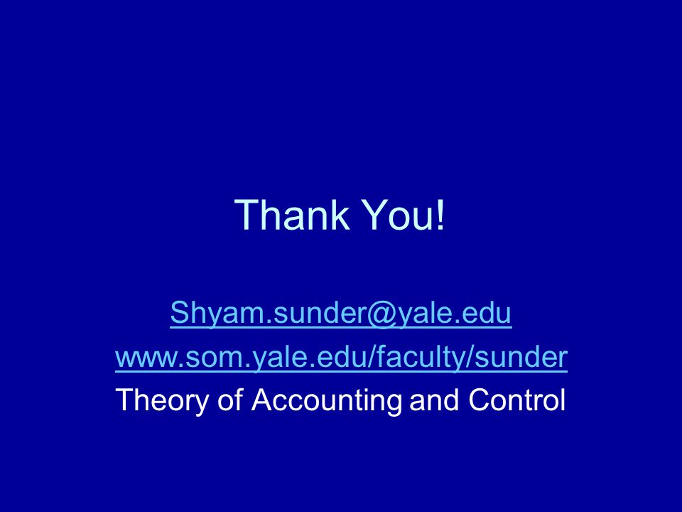 Thank You! Shyam.sunder@yale.edu www.som.yale.edu/faculty/sunder Theory of Accounting and Control