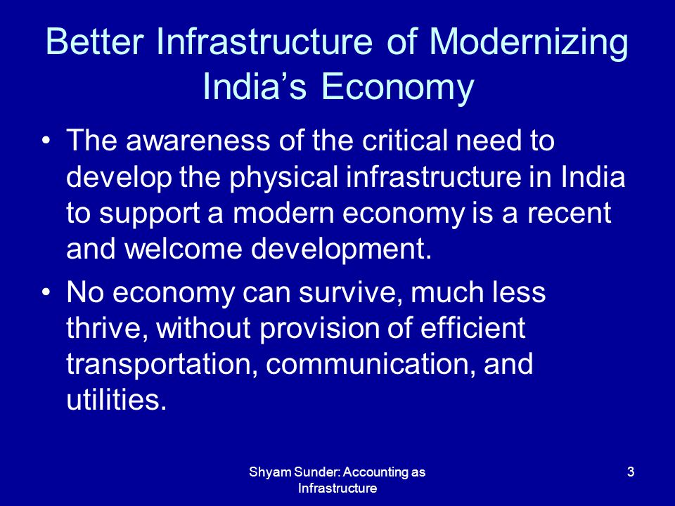 Shyam Sunder: Accounting as Infrastructure 24 To Summarize Development of these dimensions of accounting will help India increase the efficiency of its administrative structures and economy, and compete more effectively and equitably in the world markets.