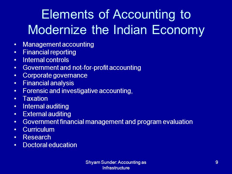 Shyam Sunder: Accounting as Infrastructure 9 Elements of Accounting to Modernize the Indian Economy Management accounting Financial reporting Internal controls Government and not-for-profit accounting Corporate governance Financial analysis Forensic and investigative accounting, Taxation Internal auditing External auditing Government financial management and program evaluation Curriculum Research Doctoral education