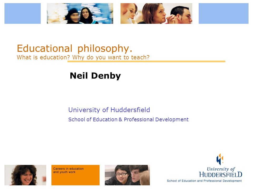 University of Huddersfield School of Education & Professional Development Educational philosophy. What is education? Why do you want to teach? Neil De