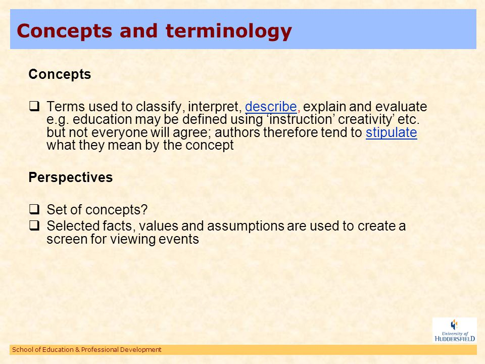School of Education & Professional Development Concepts and terminology Concepts Terms used to classify, interpret, describe, explain and evaluate e.g
