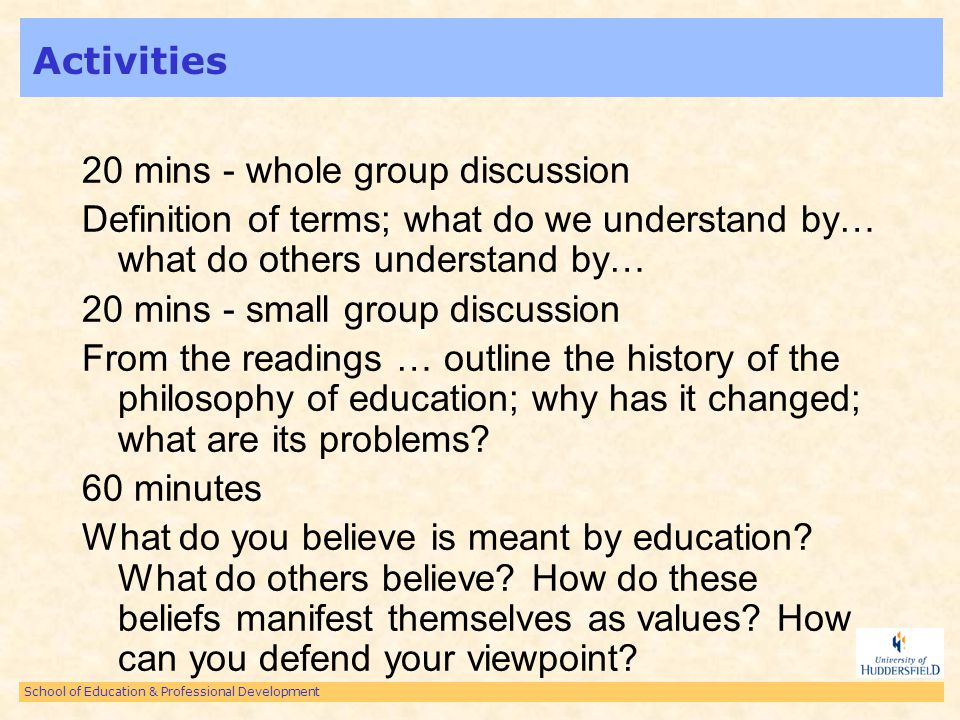 School of Education & Professional Development Activities 20 mins - whole group discussion Definition of terms; what do we understand by… what do others understand by… 20 mins - small group discussion From the readings … outline the history of the philosophy of education; why has it changed; what are its problems.