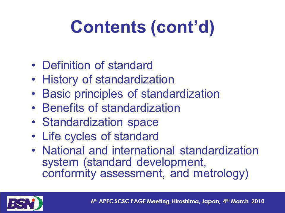 12 6 th APEC SCSC PAGE Meeting, Hiroshima, Japan, 4 th March 2010 Contents (contd) Definition of standard History of standardization Basic principles of standardization Benefits of standardization Standardization space Life cycles of standard National and international standardization system (standard development, conformity assessment, and metrology)