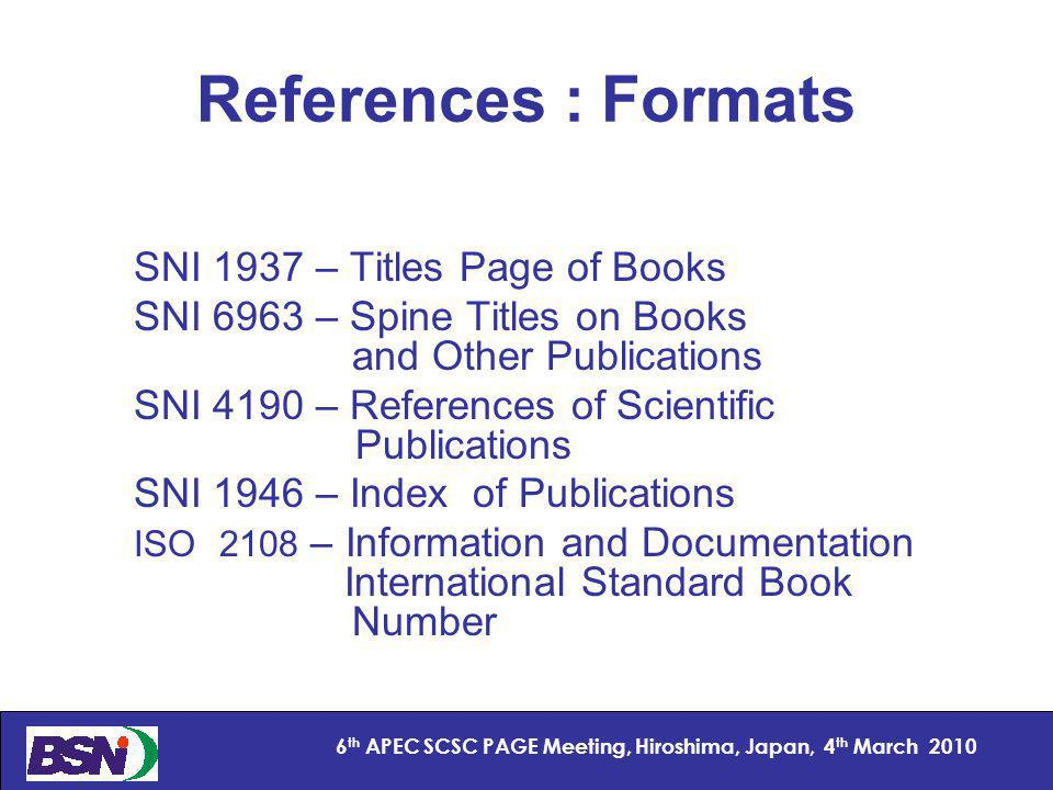 13 6 th APEC SCSC PAGE Meeting, Hiroshima, Japan, 4 th March 2010 References : Formats SNI 1937 – Titles Page of Books SNI 6963 – Spine Titles on Books and Other Publications SNI 4190 – References of Scientific Publications SNI 1946 – Index of Publications ISO 2108 – Information and Documentation International Standard Book Number