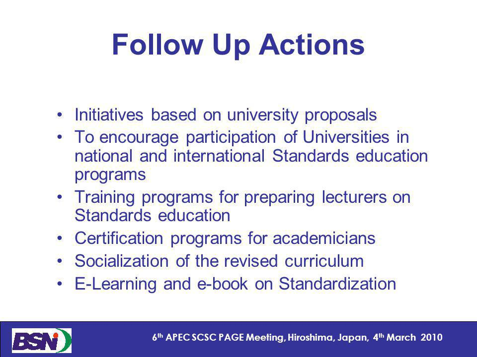 15 6 th APEC SCSC PAGE Meeting, Hiroshima, Japan, 4 th March 2010 Follow Up Actions Initiatives based on university proposals To encourage participation of Universities in national and international Standards education programs Training programs for preparing lecturers on Standards education Certification programs for academicians Socialization of the revised curriculum E-Learning and e-book on Standardization