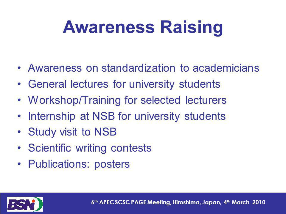 3 6 th APEC SCSC PAGE Meeting, Hiroshima, Japan, 4 th March 2010 Awareness Raising Awareness on standardization to academicians General lectures for university students Workshop/Training for selected lecturers Internship at NSB for university students Study visit to NSB Scientific writing contests Publications: posters