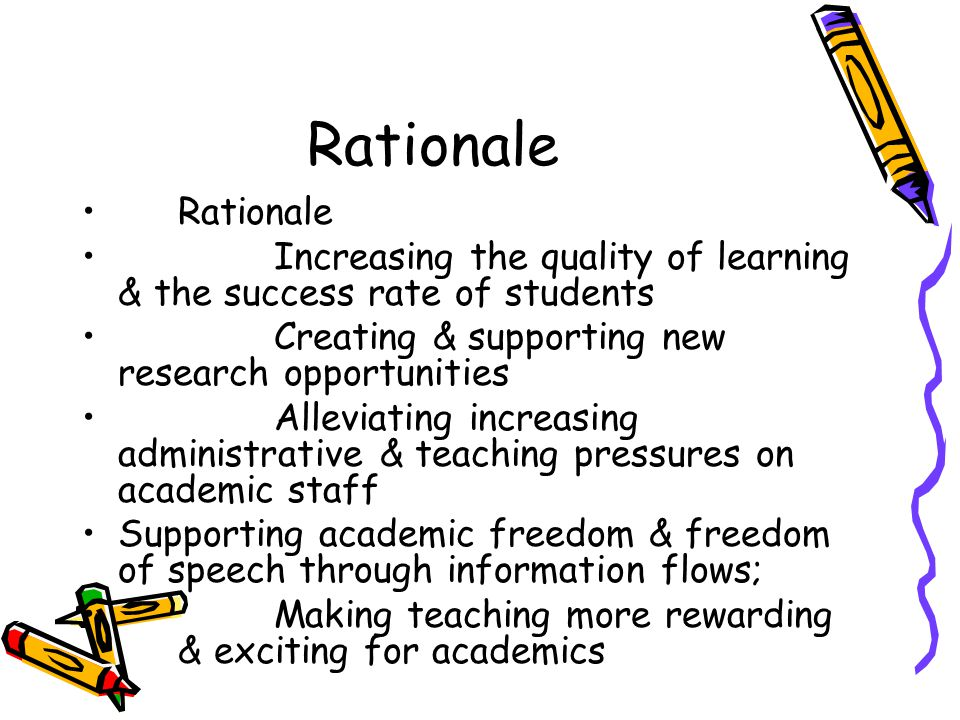 Rationale Increasing the quality of learning & the success rate of students Creating & supporting new research opportunities Alleviating increasing administrative & teaching pressures on academic staff Supporting academic freedom & freedom of speech through information flows; Making teaching more rewarding & exciting for academics