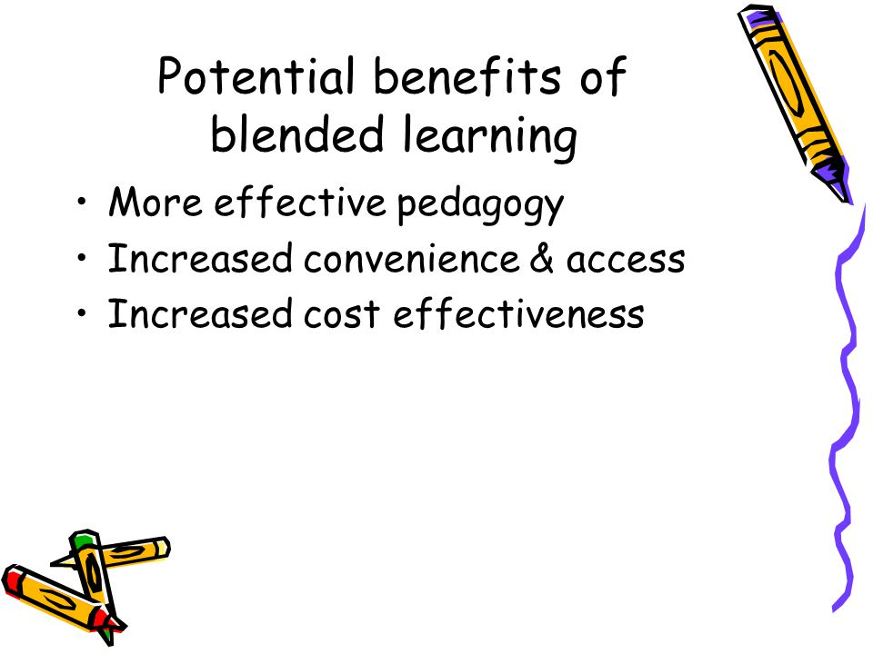 Potential benefits of blended learning More effective pedagogy Increased convenience & access Increased cost effectiveness